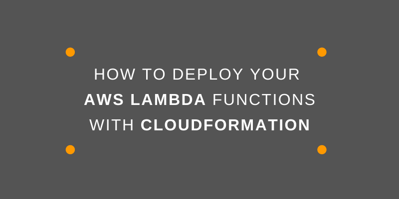 How to Deploy Your Lambda Functions with CloudFormation
